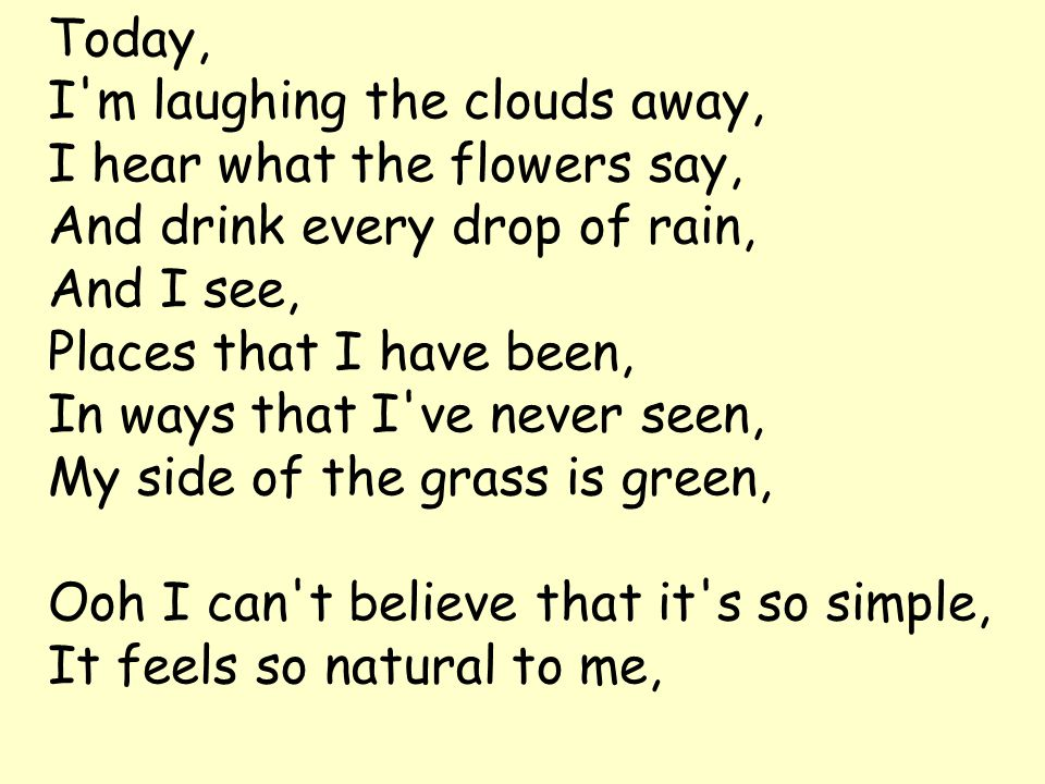 Today, I m laughing the clouds away, I hear what the flowers say, And drink every drop of rain, And I see, Places that I have been, In ways that I ve never seen, My side of the grass is green, Ooh I can t believe that it s so simple, It feels so natural to me,