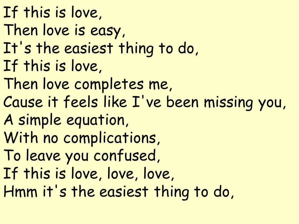 If this is love, Then love is easy, It s the easiest thing to do, If this is love, Then love completes me, Cause it feels like I ve been missing you, A simple equation, With no complications, To leave you confused, If this is love, love, love, Hmm it s the easiest thing to do,