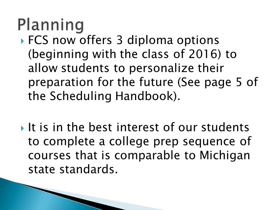  FCS now offers 3 diploma options (beginning with the class of 2016) to allow students to personalize their preparation for the future (See page 5 of the Scheduling Handbook).