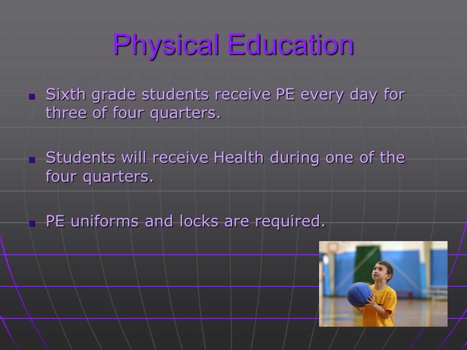 Physical Education Sixth grade students receive PE every day for three of four quarters. Sixth grade students receive PE every day for three of four q
