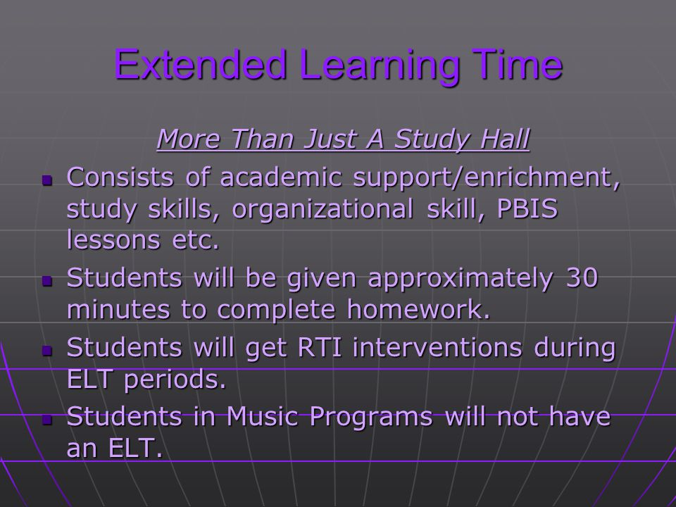 Extended Learning Time More Than Just A Study Hall Consists of academic support/enrichment, study skills, organizational skill, PBIS lessons etc. Cons