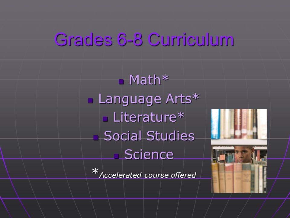 Grades 6-8 Curriculum Math* Math* Language Arts* Language Arts* Literature* Literature* Social Studies Social Studies Science Science * Accelerated course offered