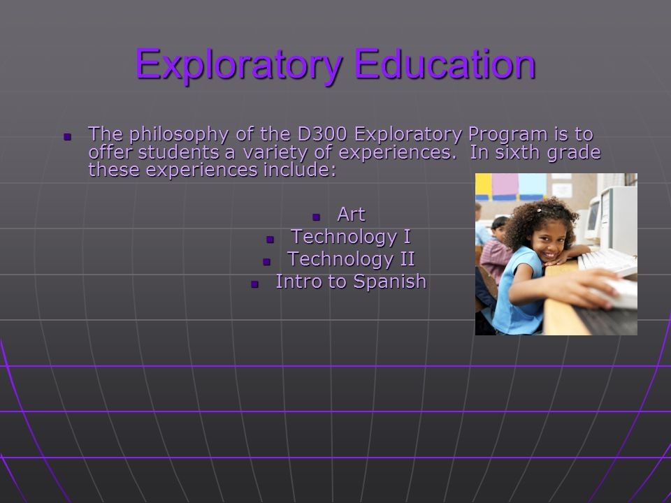 Exploratory Education The philosophy of the D300 Exploratory Program is to offer students a variety of experiences.