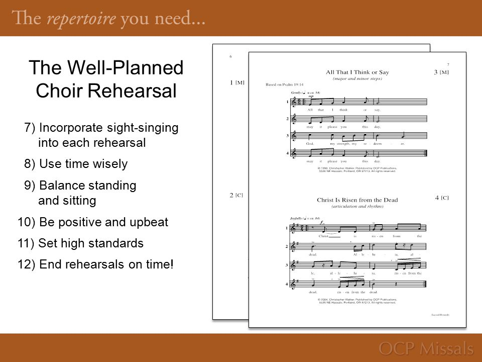 The Well-Planned Choir Rehearsal 7) Incorporate sight-singing into each rehearsal 8) Use time wisely 9) Balance standing and sitting 10) Be positive and upbeat 11) Set high standards 12) End rehearsals on time!