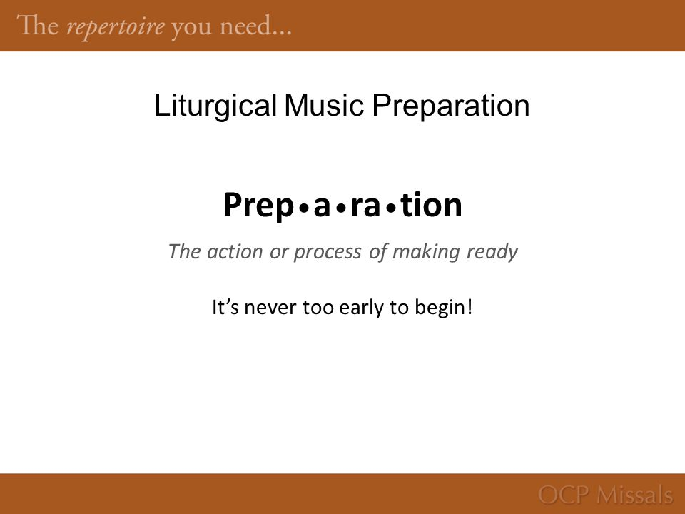 Liturgical Music Preparation Prep a ra tion The action or process of making ready It's never too early to begin!