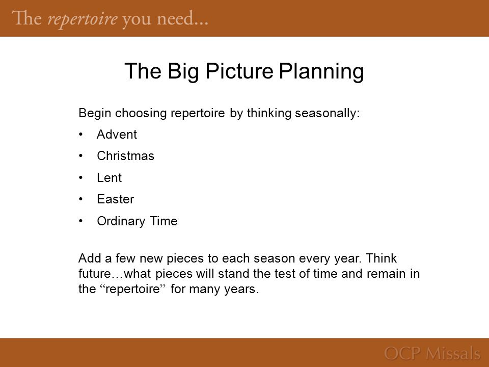 The Big Picture Planning Begin choosing repertoire by thinking seasonally: Advent Christmas Lent Easter Ordinary Time Add a few new pieces to each season every year.