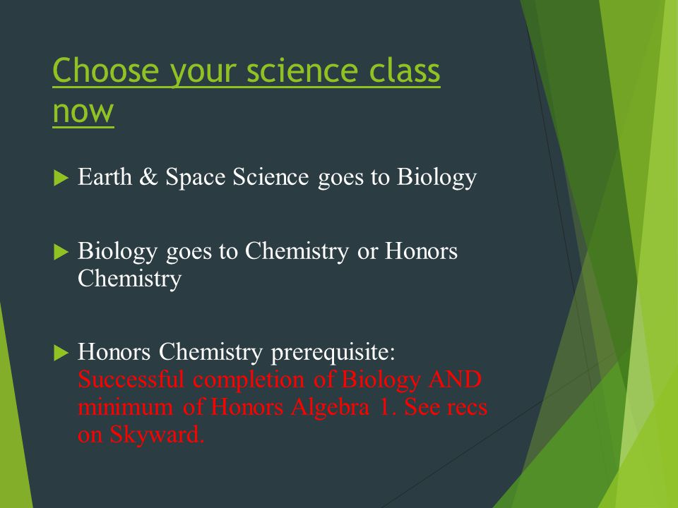 Choose your science class now  Earth & Space Science goes to Biology  Biology goes to Chemistry or Honors Chemistry  Honors Chemistry prerequisite: Successful completion of Biology AND minimum of Honors Algebra 1.