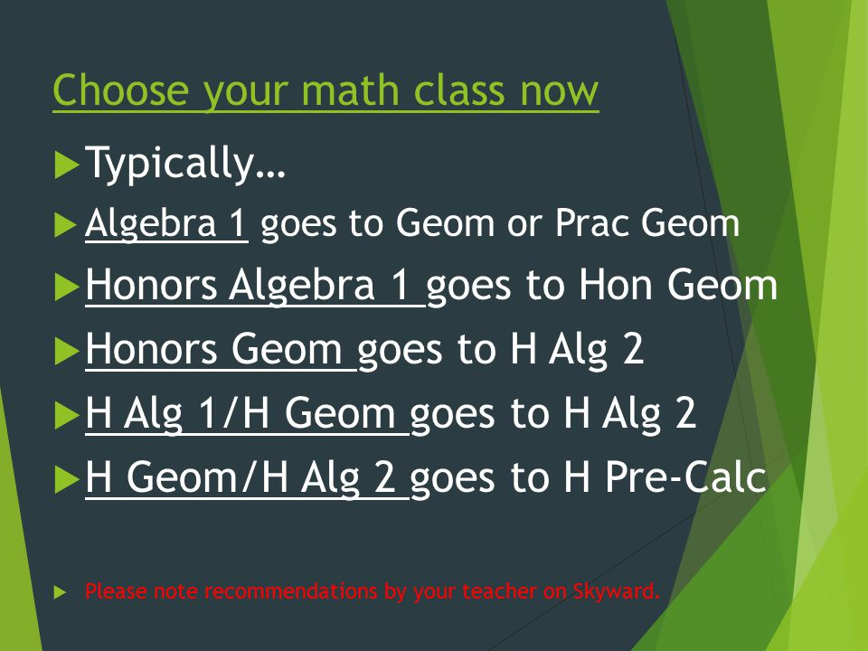 Choose your math class now  Typically…  Algebra 1 goes to Geom or Prac Geom  Honors Algebra 1 goes to Hon Geom  Honors Geom goes to H Alg 2  H Alg 1/H Geom goes to H Alg 2  H Geom/H Alg 2 goes to H Pre-Calc  Please note recommendations by your teacher on Skyward.