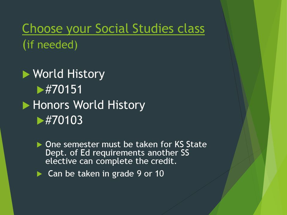 Choose your Social Studies class ( if needed)  World History  #70151  Honors World History  #70103  One semester must be taken for KS State Dept.