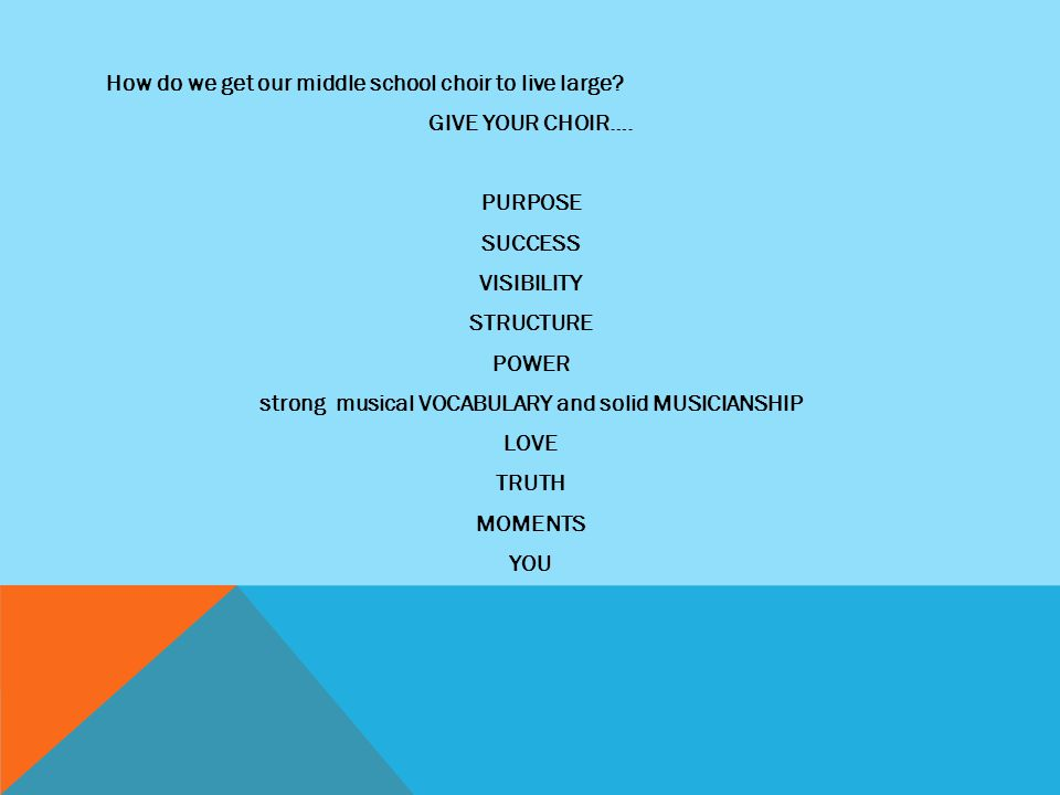 How do we get our middle school choir to live large? GIVE YOUR CHOIR…. PURPOSE SUCCESS VISIBILITY STRUCTURE POWER strong musical VOCABULARY and solid