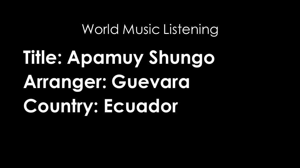Title: Apamuy Shungo Arranger: Guevara Country: Ecuador World Music Listening