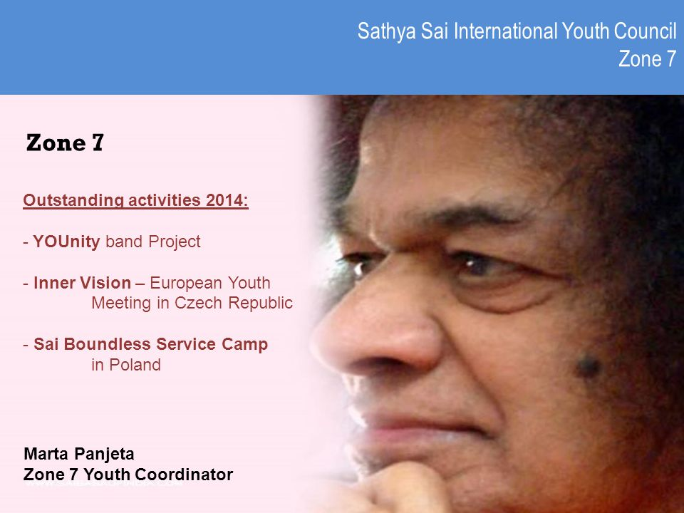 Sathya Sai International Youth Council Zone 7 Marta Panjeta Zone 7 Youth Coordinator Zone 7 Outstanding activities 2014: - YOUnity band Project - Inner Vision – European Youth Meeting in Czech Republic - Sai Boundless Service Camp in Poland