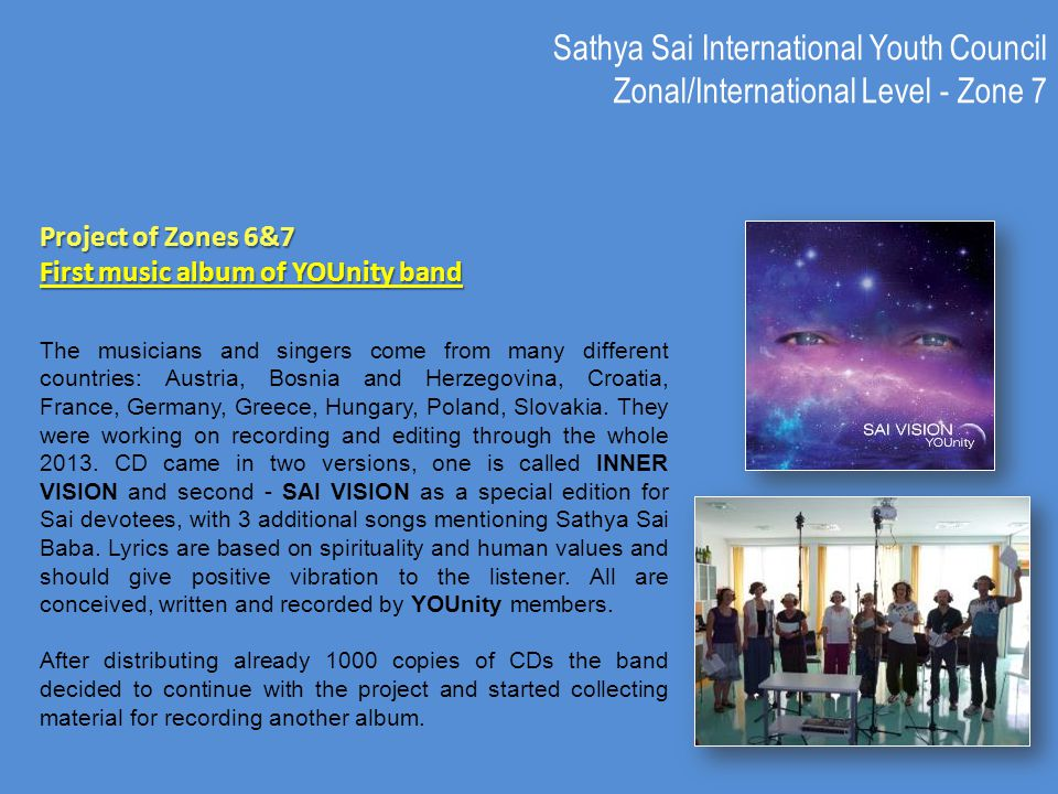 Sathya Sai International Youth Council Zonal/International Level - Zone 7 Project of Zones 6&7 First music album of YOUnity band The musicians and singers come from many different countries: Austria, Bosnia and Herzegovina, Croatia, France, Germany, Greece, Hungary, Poland, Slovakia.