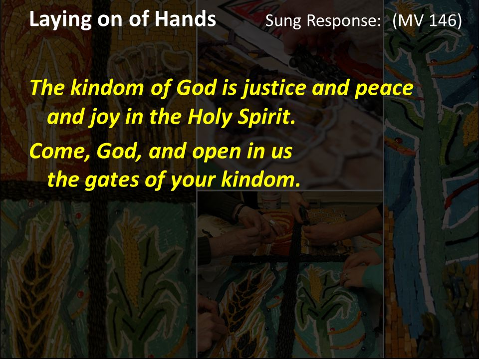 Laying on of Hands Sung Response: (MV 146) The kindom of God is justice and peace and joy in the Holy Spirit.
