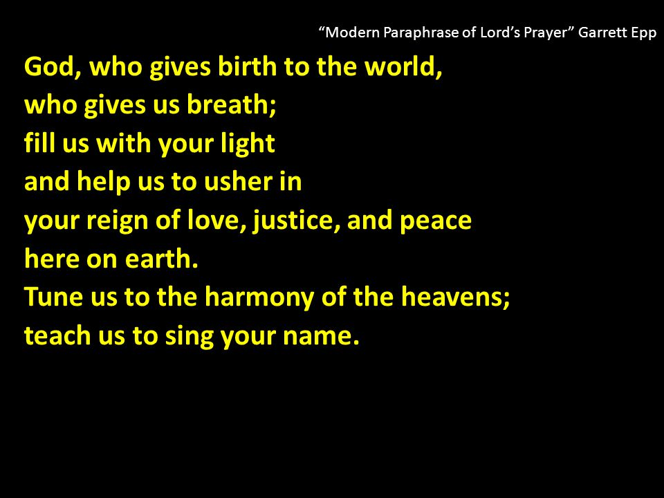 Modern Paraphrase of Lord's Prayer Garrett Epp God, who gives birth to the world, who gives us breath; fill us with your light and help us to usher in your reign of love, justice, and peace here on earth.