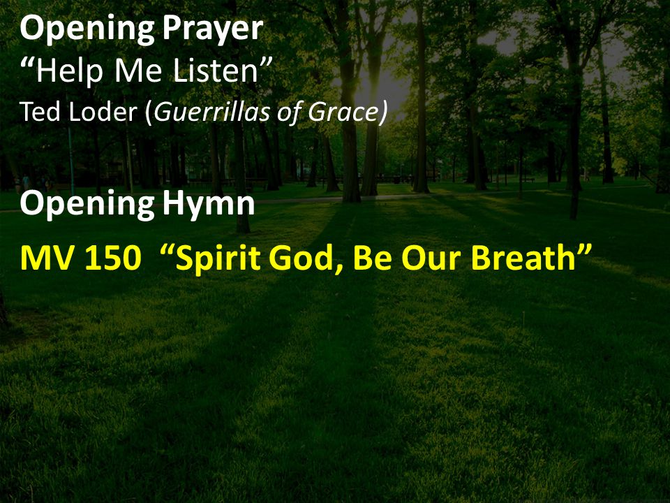 Opening Prayer Help Me Listen Ted Loder (Guerrillas of Grace) Opening Hymn MV 150 Spirit God, Be Our Breath