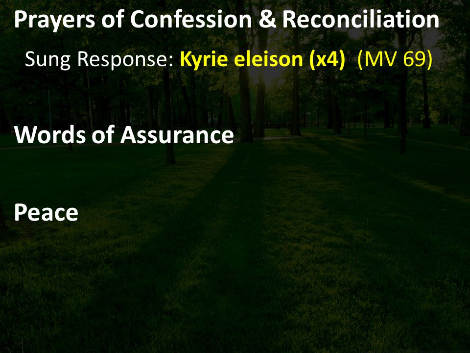 Prayers of Confession & Reconciliation Sung Response: Kyrie eleison (x4) (MV 69) Words of Assurance Peace