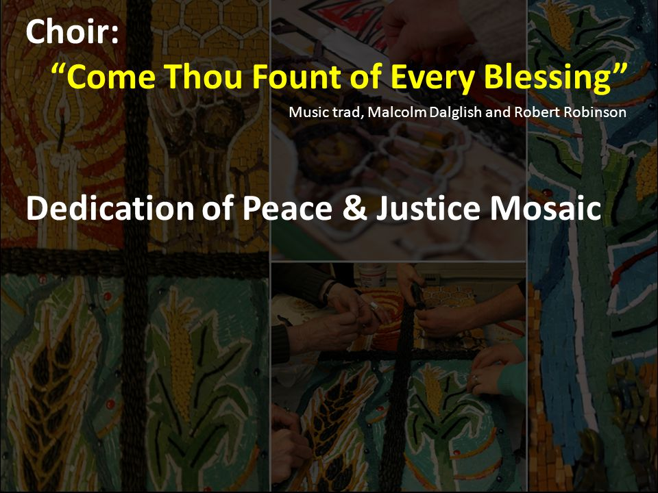Choir: Come Thou Fount of Every Blessing Music trad, Malcolm Dalglish and Robert Robinson Dedication of Peace & Justice Mosaic