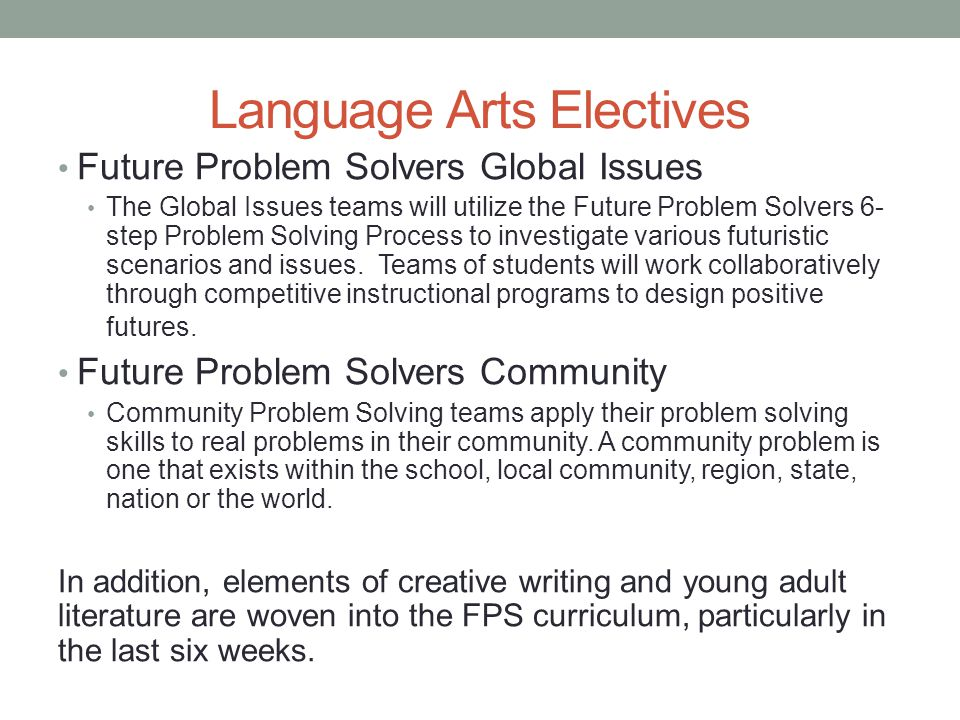 Language Arts Electives Future Problem Solvers Global Issues The Global Issues teams will utilize the Future Problem Solvers 6- step Problem Solving Process to investigate various futuristic scenarios and issues.