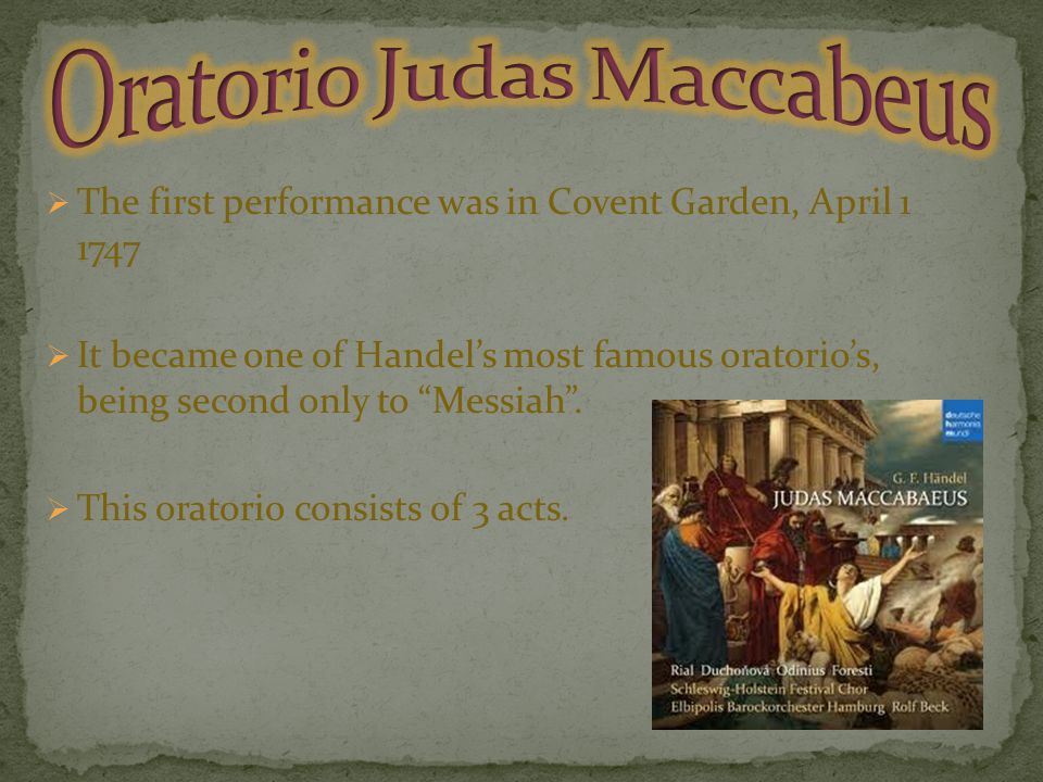  The first performance was in Covent Garden, April 1 1747  It became one of Handel's most famous oratorio's, being second only to Messiah .
