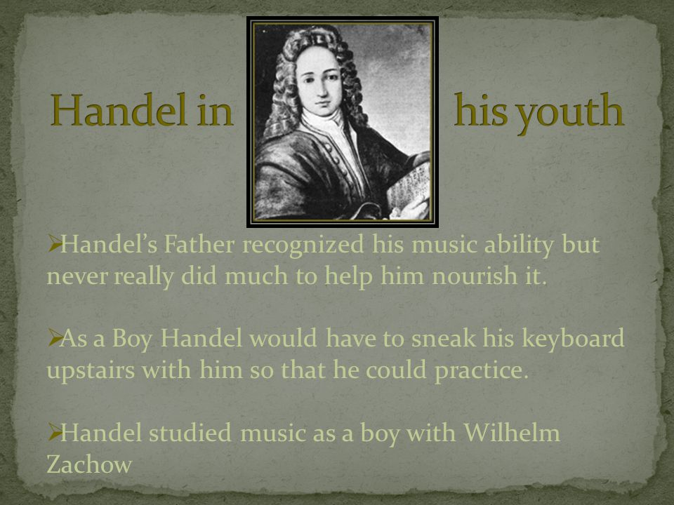  Handel's Father recognized his music ability but never really did much to help him nourish it.  As a Boy Handel would have to sneak his keyboard up