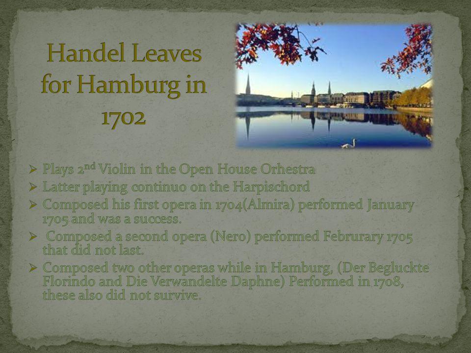  Handel Left Hamburg and went to Italy in 1706  Performed his first Italian opera (Rodrigo) in October 1707.