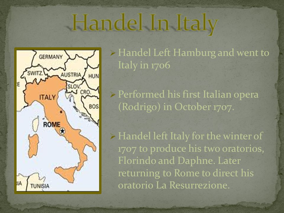 Handel Left Hamburg and went to Italy in 1706  Performed his first Italian opera (Rodrigo) in October 1707.