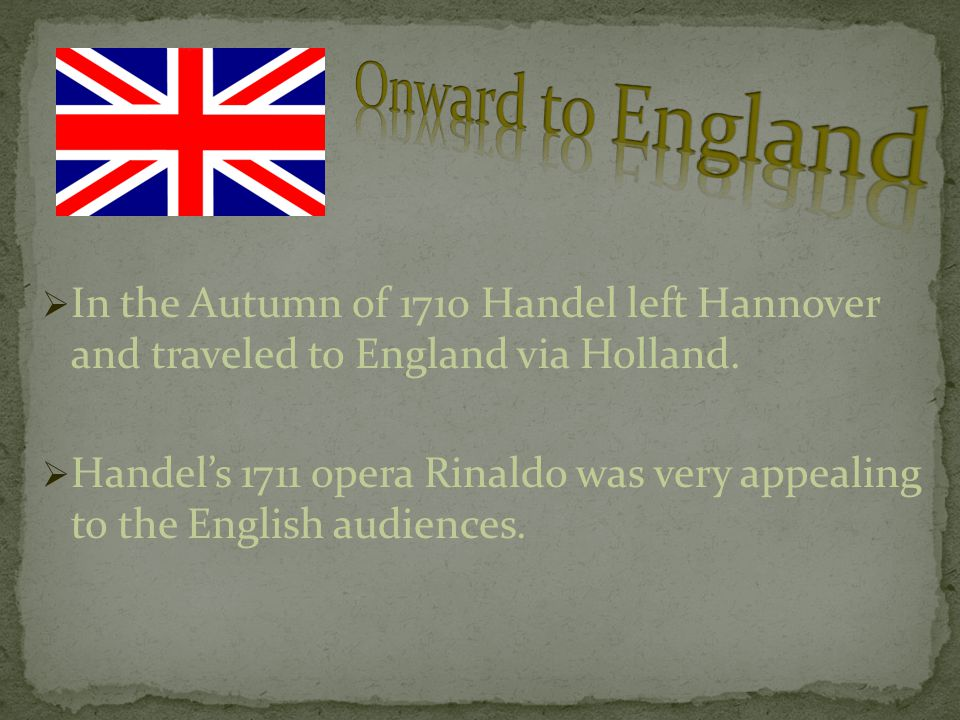  In the Autumn of 1710 Handel left Hannover and traveled to England via Holland.  Handel's 1711 opera Rinaldo was very appealing to the English audi