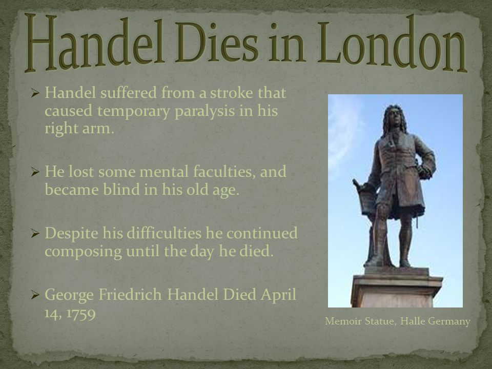  Handel suffered from a stroke that caused temporary paralysis in his right arm.  He lost some mental faculties, and became blind in his old age. 