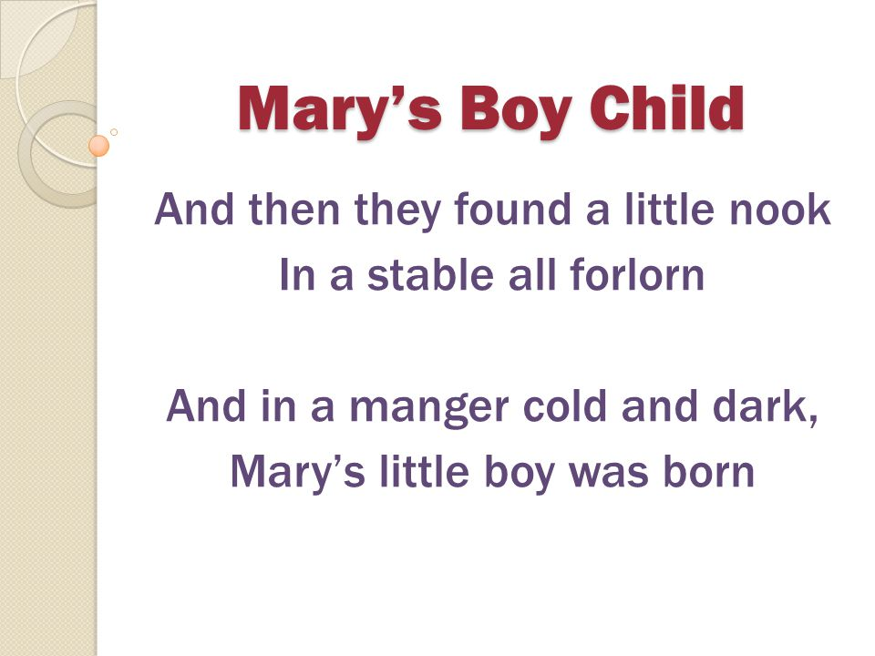 Mary's Boy Child Hark, now hear the angels sing, A king was born today And man will live forevermore because of Christmas Day Mary's boy child Jesus Christ as born on Christmas Day
