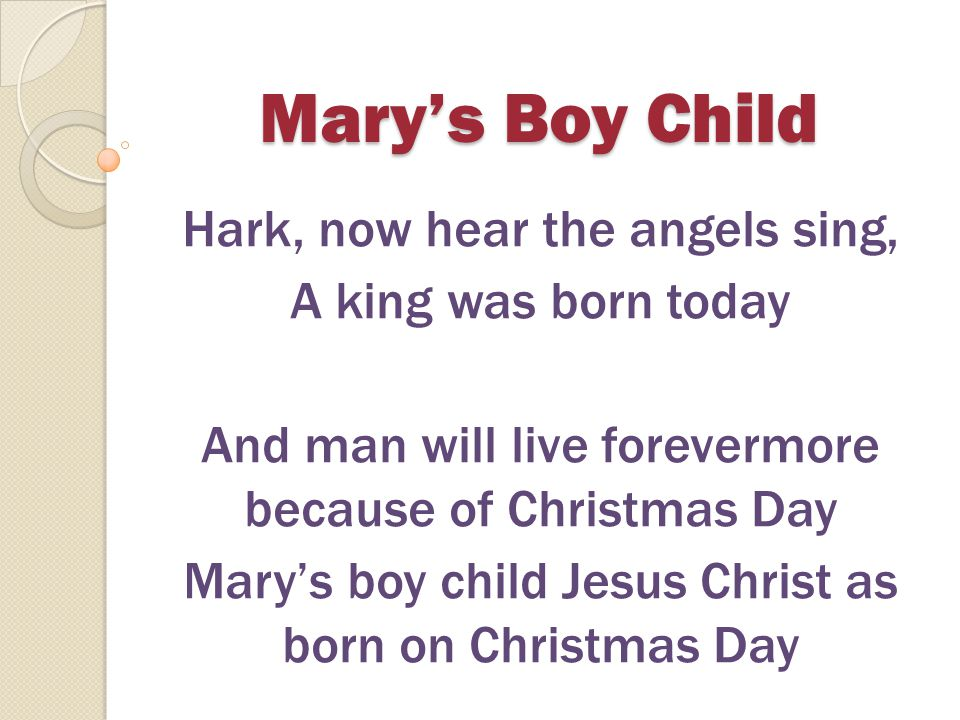 Mary's Boy Child For a moment the world was aglow, all the bells rang out There were tears of joy and laughter People shouted Let everyone know.