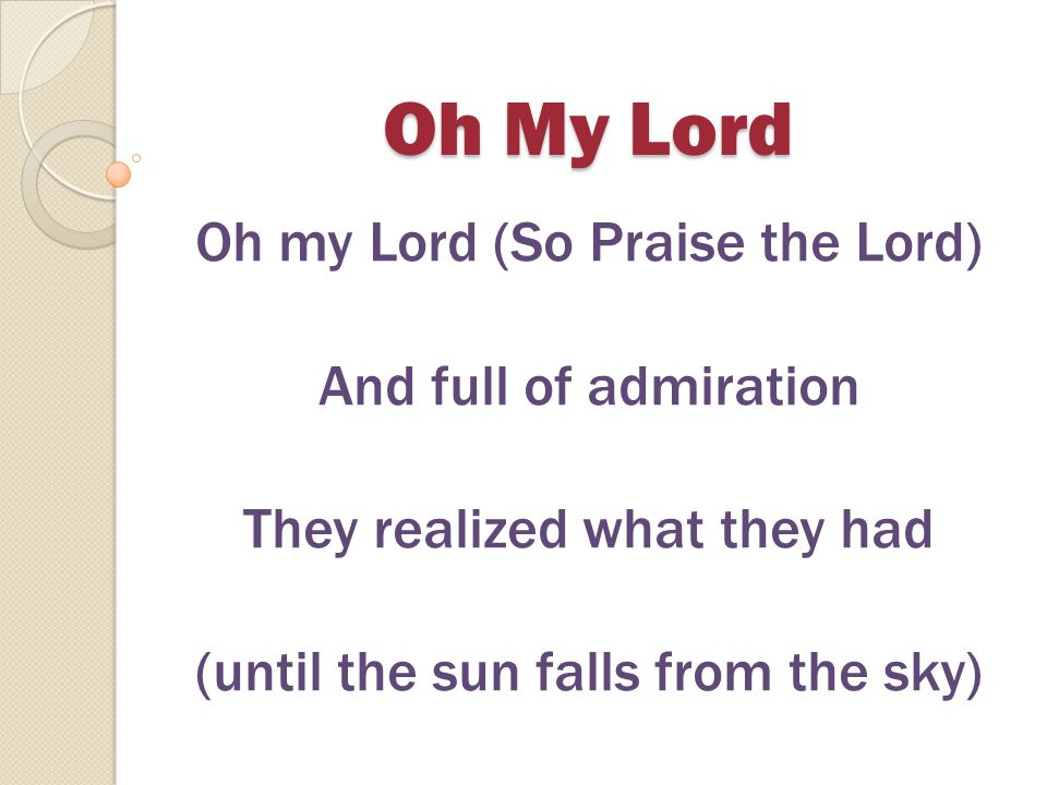 Oh My Lord Oh my Lord (Oh praise the Lord) You sent your Son to save us Oh my Lord (This day will live forever) Your very self You gave us Oh my Lord (So praise the Lord) That sin may not enslave us And love may reign once more