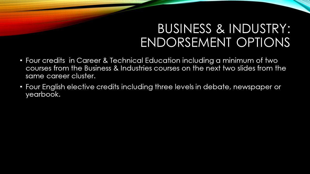 BUSINESS & INDUSTRY: ENDORSEMENT OPTIONS Four credits in Career & Technical Education including a minimum of two courses from the Business & Industries courses on the next two slides from the same career cluster.