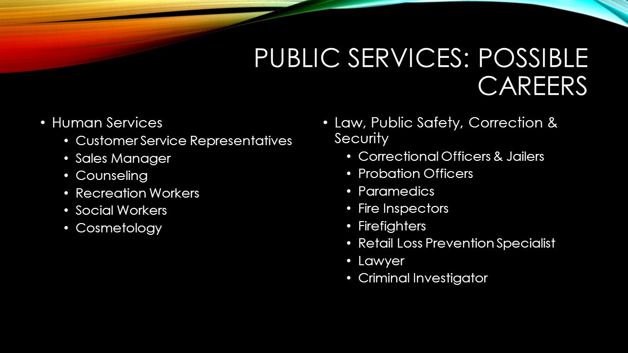 PUBLIC SERVICES: POSSIBLE CAREERS Human Services Customer Service Representatives Sales Manager Counseling Recreation Workers Social Workers Cosmetology Law, Public Safety, Correction & Security Correctional Officers & Jailers Probation Officers Paramedics Fire Inspectors Firefighters Retail Loss Prevention Specialist Lawyer Criminal Investigator