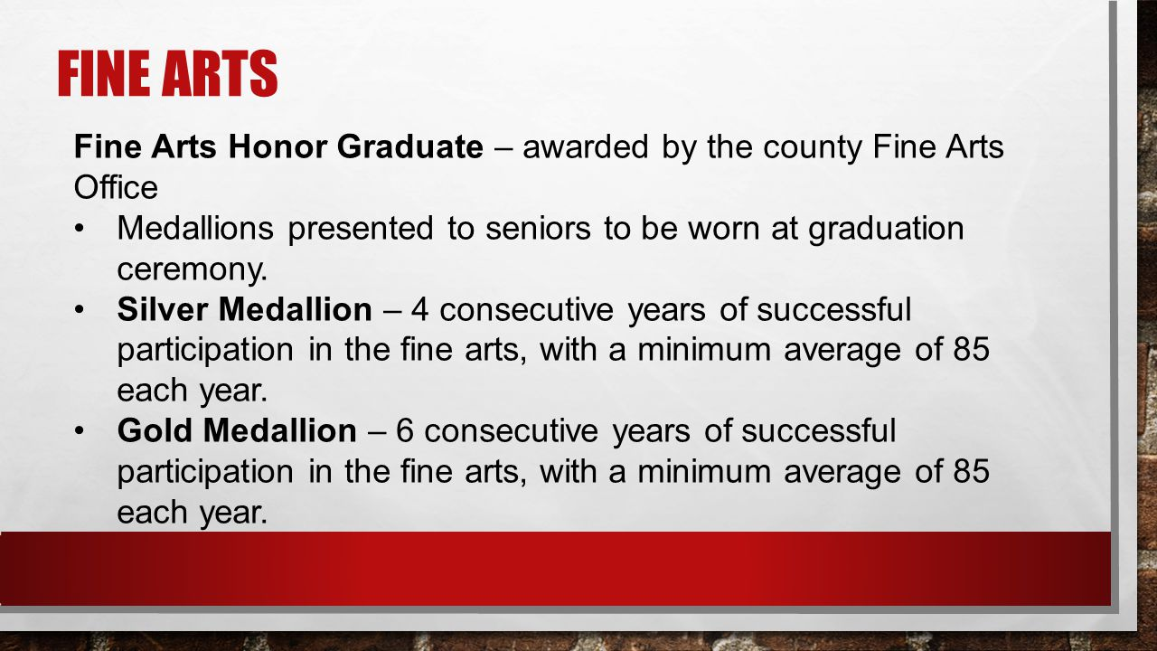 FINE ARTS Fine Arts Honor Graduate – awarded by the county Fine Arts Office Medallions presented to seniors to be worn at graduation ceremony.