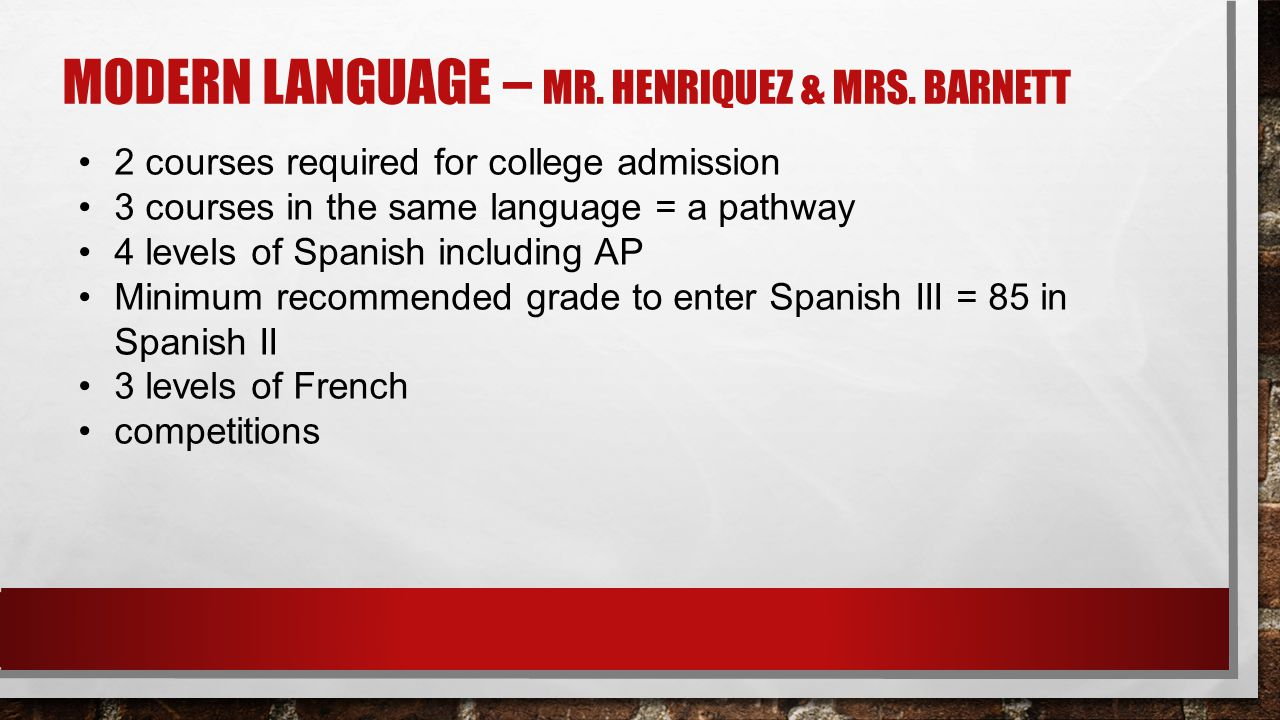 MODERN LANGUAGE – MR. HENRIQUEZ & MRS. BARNETT 2 courses required for college admission 3 courses in the same language = a pathway 4 levels of Spanish