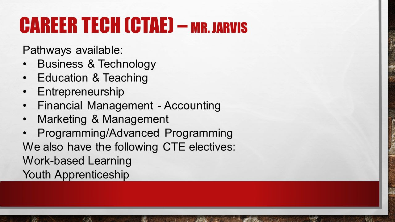 CAREER TECH (CTAE) – MR. JARVIS Pathways available: Business & Technology  Education & Teaching Entrepreneurship Financial Management - Accounting Ma