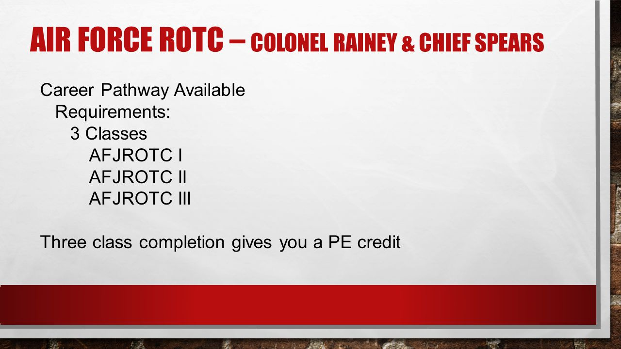 AIR FORCE ROTC – COLONEL RAINEY & CHIEF SPEARS Career Pathway Available Requirements: 3 Classes AFJROTC I AFJROTC II AFJROTC III Three class completio