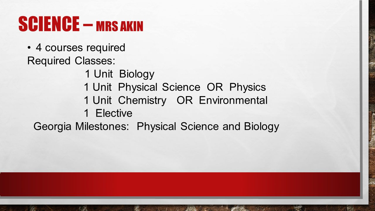 SCIENCE – MRS AKIN 4 courses required Required Classes: 1 Unit Biology 1 Unit Physical Science OR Physics 1 Unit Chemistry OR Environmental 1 Elective