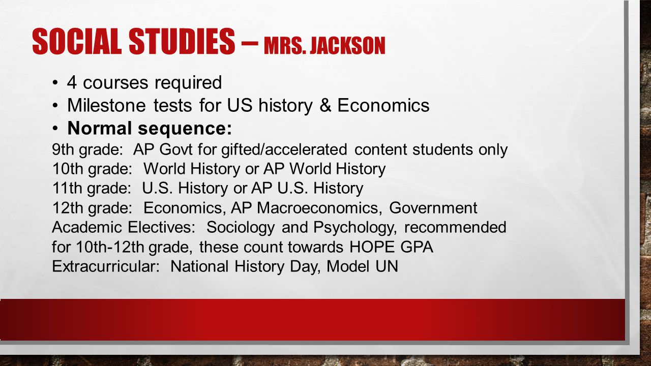 SOCIAL STUDIES – MRS. JACKSON 4 courses required Milestone tests for US history & Economics Normal sequence: 9th grade: AP Govt for gifted/accelerated