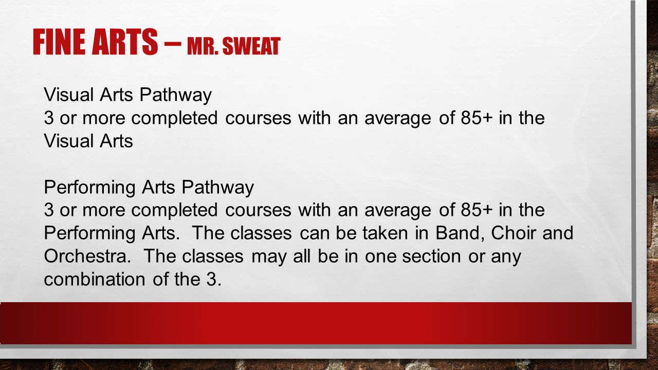FINE ARTS – MR. SWEAT Visual Arts Pathway 3 or more completed courses with an average of 85+ in the Visual Arts Performing Arts Pathway 3 or more comp