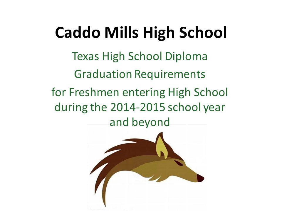 Caddo Mills High School Texas High School Diploma Graduation Requirements for Freshmen entering High School during the 2014-2015 school year and beyond