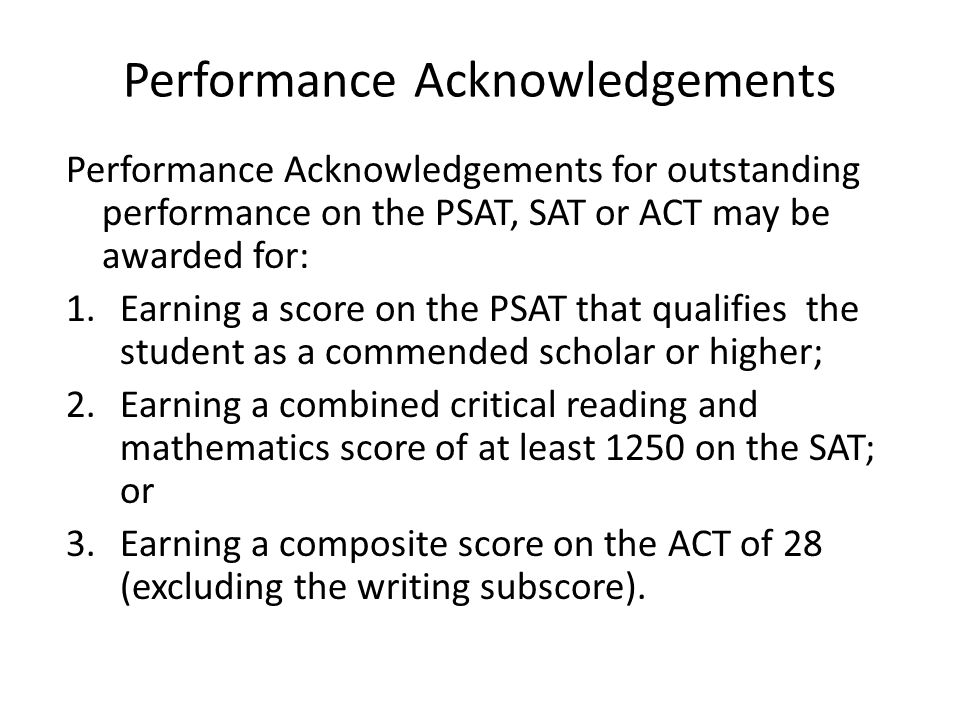 Performance Acknowledgements Performance Acknowledgements for outstanding performance on the PSAT, SAT or ACT may be awarded for: 1.Earning a score on the PSAT that qualifies the student as a commended scholar or higher; 2.Earning a combined critical reading and mathematics score of at least 1250 on the SAT; or 3.Earning a composite score on the ACT of 28 (excluding the writing subscore).