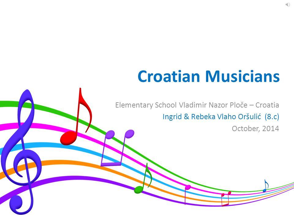 Croatian Musicians Elementary School Vladimir Nazor Ploče – Croatia Ingrid & Rebeka Vlaho Oršulić (8.c) October, 2014