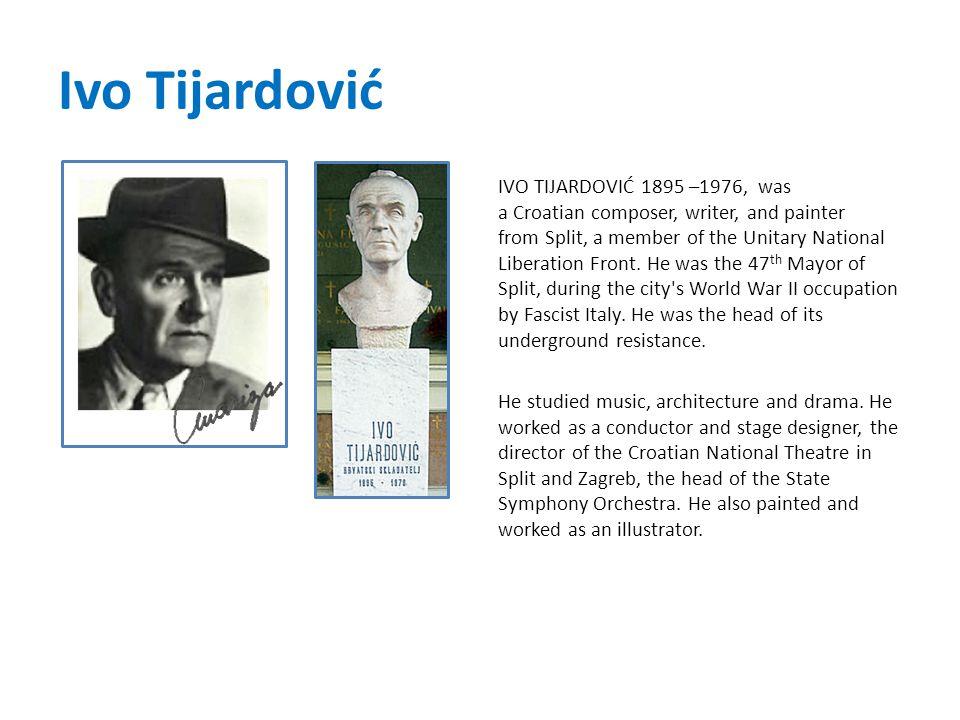 Ivo Tijardović IVO TIJARDOVIĆ 1895 –1976, was a Croatian composer, writer, and painter from Split, a member of the Unitary National Liberation Front.