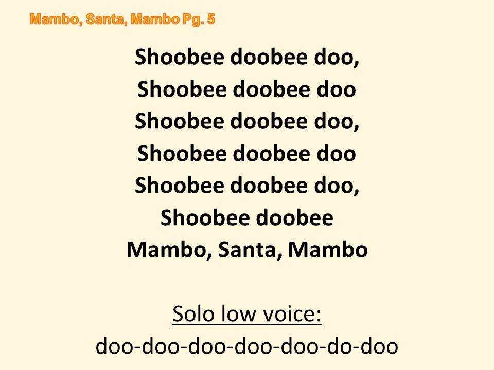 Shoobee doobee doo, Shoobee doobee doo Shoobee doobee doo, Shoobee doobee doo Shoobee doobee doo, Shoobee doobee Mambo, Santa, Mambo Solo low voice: doo-doo-doo-doo-doo-do-doo