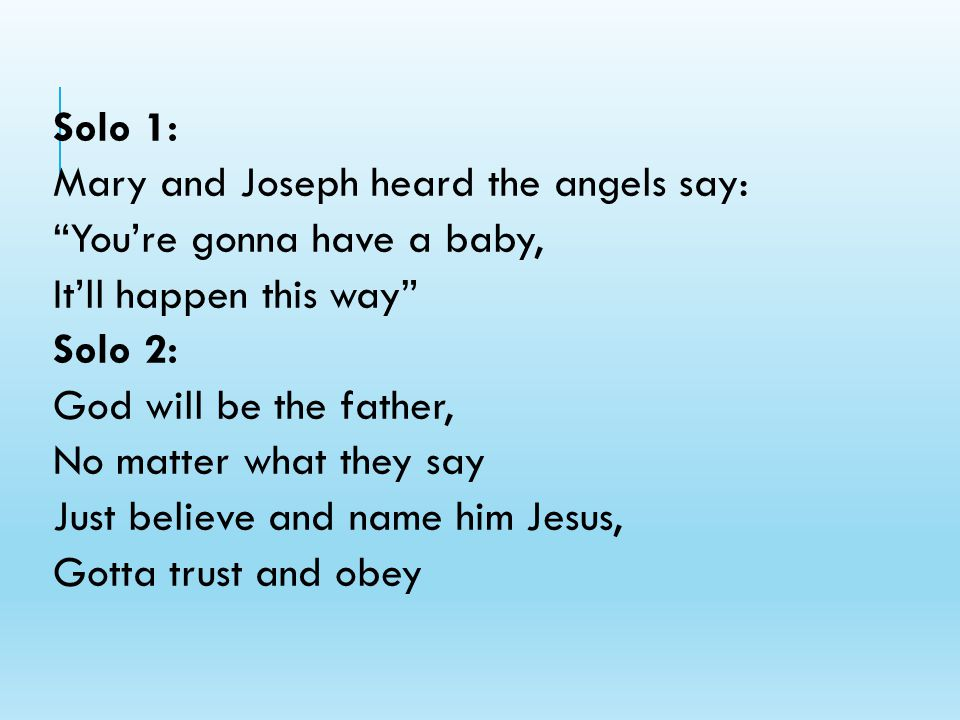 Solo 1: Mary and Joseph heard the angels say: You're gonna have a baby, It'll happen this way Solo 2: God will be the father, No matter what they say Just believe and name him Jesus, Gotta trust and obey