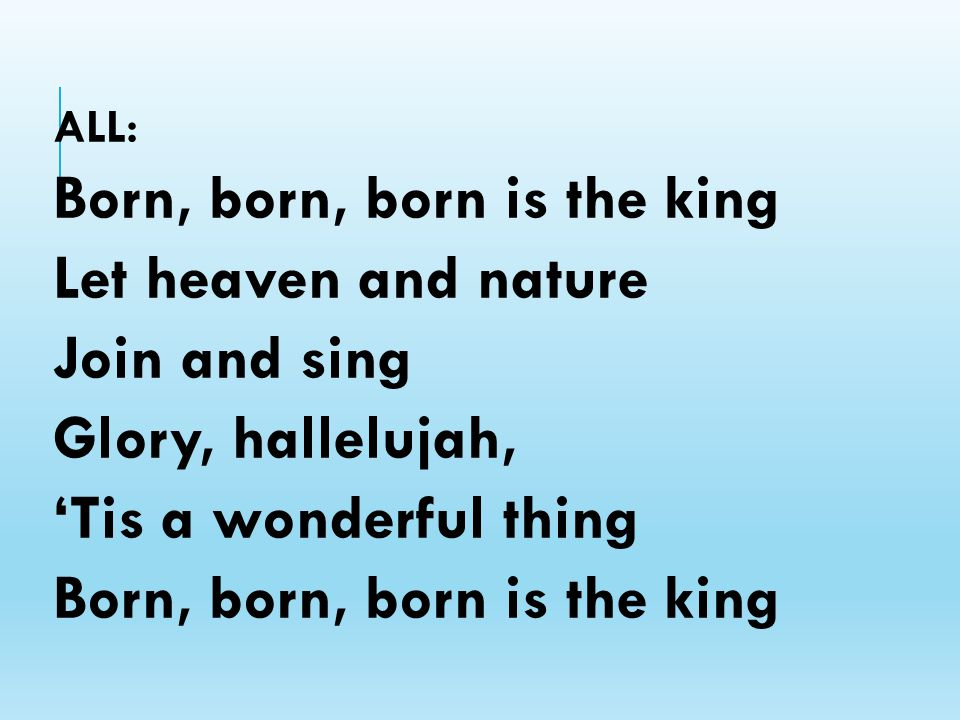 ALL: Born, born, born is the king Let heaven and nature Join and sing Glory, hallelujah, 'Tis a wonderful thing Born, born, born is the king