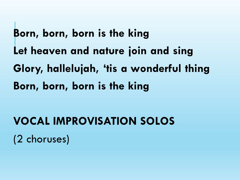 Born, born, born is the king Let heaven and nature join and sing Glory, hallelujah, 'tis a wonderful thing Born, born, born is the king VOCAL IMPROVISATION SOLOS (2 choruses)