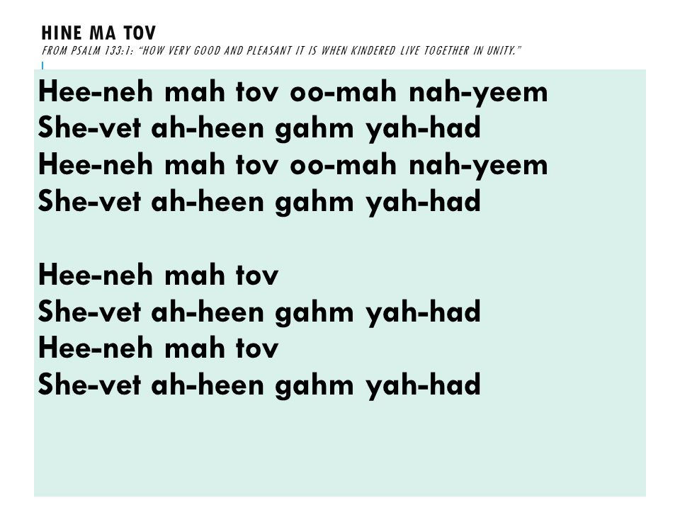 HINE MA TOV FROM PSALM 133:1: HOW VERY GOOD AND PLEASANT IT IS WHEN KINDERED LIVE TOGETHER IN UNITY. Hee-neh mah tov oo-mah nah-yeem She-vet ah-heen gahm yah-had Hee-neh mah tov oo-mah nah-yeem She-vet ah-heen gahm yah-had Hee-neh mah tov She-vet ah-heen gahm yah-had Hee-neh mah tov She-vet ah-heen gahm yah-had